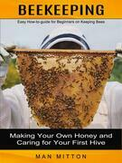 Beekeeping: Easy How-to-guide for Beginners on Keeping Bees (Making Your Own Honey and Caring for Your First Hive)