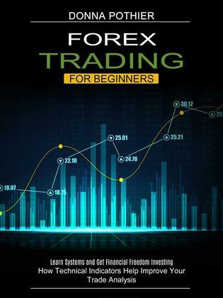 Forex Trading for Beginners: How Technical Indicators Help Improve Your Trade Analysis (Learn Systems and Get Financial Freedom Investing)