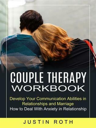 Couple Therapy Workbook: Develop Your Communication Abilities in Relationships and Marriage (How to Deal With Anxiety in Relationship)