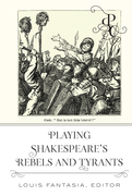 Playing Shakespeares Rebels and Tyrants