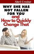 Why She Has Not Fallen For You and How to Quickly Change That
