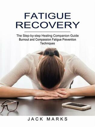 Fatigue Recovery: Burnout and Compassion Fatigue Prevention Techniques (The Step-by-step Healing Companion Guide)