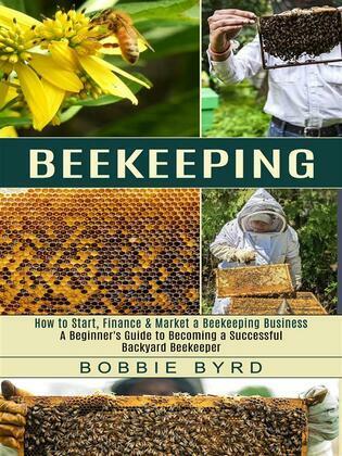 Beekeeping: A Beginner's Guide to Becoming a Successful Backyard Beekeeper (How to Start, Finance & Market a Beekeeping Business)