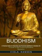 Buddhism: A Practical Guide to Integrating and Practicing Buddhism in Everyday Life (A Guide to Start Practicing Buddhist Meditation)