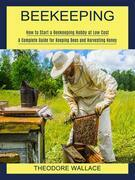 Beekeeping: How to Start a Beekeeping Hobby at Low Cost (A Complete Guide for Keeping Bees and Harvesting Honey)