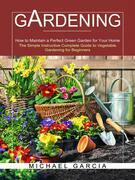 Gardening: The Simple Instructive Complete Guide to Vegetable Gardening for Beginners (How to Maintain a Perfect Green Garden for Your Home)