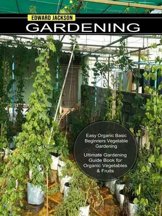 Gardening: Easy Organic Basic Beginners Vegetable Gardening (Ultimate Gardening Guide Book for Organic Vegetables & Fruits)