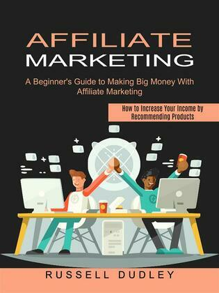 Affiliate Marketing: A Beginner's Guide to Making Big Money With Affiliate Marketing (How to Increase Your Income by Recommending Products)