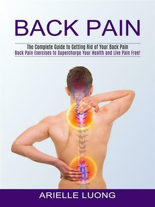 Back Pain: The Complete Guide to Getting Rid of Your Back Pain (Back Pain Exercises to Supercharge Your Health and Live Pain Free!)