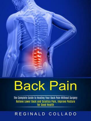 Back Pain: The Complete Guide to Healing Your Back Pain Without Surgery (Relieve Lower Back and Sciatica Pain, Improve Posture for Good Health)
