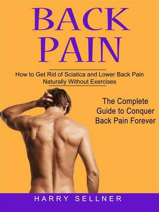 Back Pain: How to Get Rid of Sciatica and Lower Back Pain Naturally Without Exercises (The Complete Guide to Conquer Back Pain Forever)