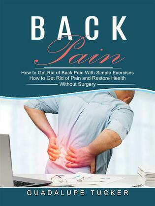 Back Pain: How to Get Rid of Pain and Restore Health Without Surgery (How to Get Rid of Back Pain With Simple Exercises)