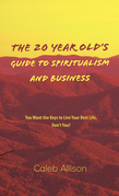 The 20 Year Old's Guide to Spiritualism And Business