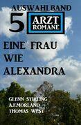 Eine Frau wie Alexandra: Auswahlband 5 Arztromane