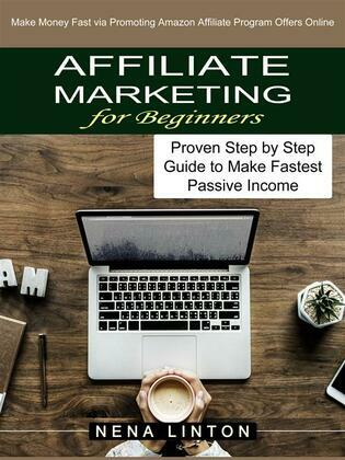 Affiliate Marketing for Beginners: Make Money Fast via Promoting Amazon Affiliate Program Offers Online (Proven Step by Step Guide to Make Fastest Passive Income)