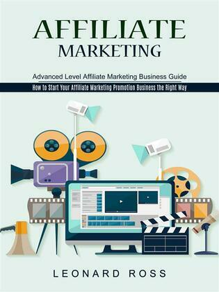 Affiliate Marketing: Advanced Level Affiliate Marketing Business Guide (How to Start Your Affiliate Marketing Promotion Business the Right Way)