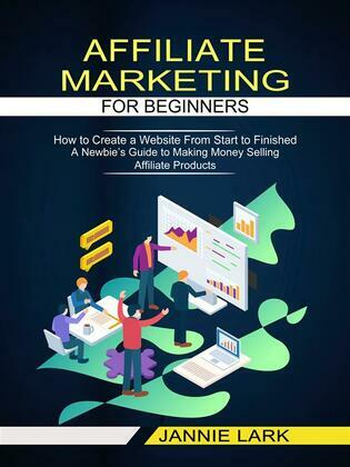 Affiliate Marketing for Beginners: How to Create a Website From Start to Finished (A Newbie's Guide to Making Money Selling Affiliate Products)