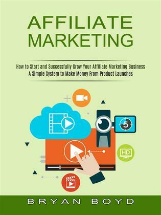 Affiliate Marketing: How to Start and Successfully Grow Your Affiliate Marketing Business (A Simple System to Make Money From Product Launches)