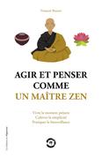 Agir et penser comme un maître Zen - Vivre le moment présent, cultiver la simplicité, pratiquer la b