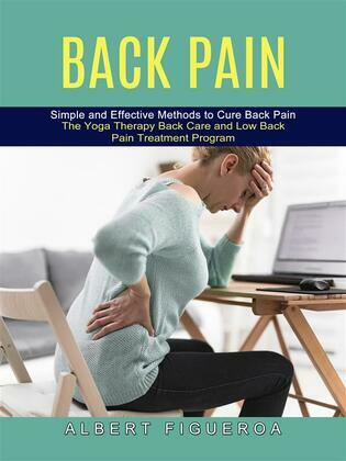 Back Pain: Simple and Effective Methods to Cure Back Pain (The Yoga Therapy Back Care and Low Back Pain Treatment Program)