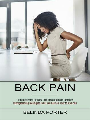 Back Pain: Home Remedies for Back Pain Prevention and Exercises (Reprogramming Techniques to Get You Back on Track to Stop Pain)