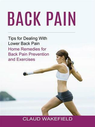 Back Pain: Tips for Dealing With Lower Back Pain (Home Remedies for Back Pain Prevention and Exercises)