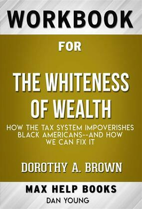 Workbook for The Whiteness of Wealth: How the Tax System Impoverishes Black Americans--and How We Can Fix It by Dorothy A. Brown  (Max Help Workbooks)