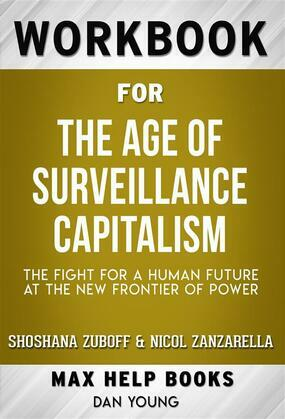 Workbook for The Age of Surveillance Capitalism: The Fight for a Human Future at the New Frontier of Power by Shoshana Zuboff (Max Help Workbooks)