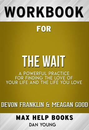 Workbook for The Wait: A Powerful Practice for Finding the Love of Your Life and the Life You Love by DeVon Franklin , Meagan Good, et al.  (Max Help Workbooks)