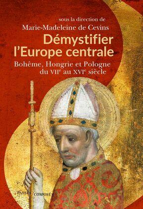 Démystifier l'Europe centrale. Bohême, Hongrie et Pologne du VIIe au XVIe siècle