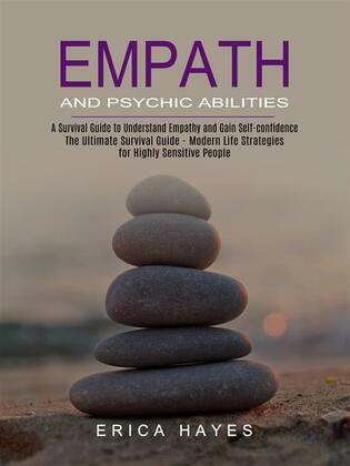 Empath and Psychic Abilities: A Survival Guide to Understand Empathy and Gain Self-confidence (The Ultimate Survival Guide - Modern Life Strategies for Highly Sensitive People)