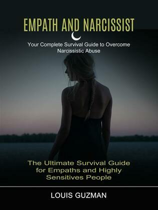 Empath and Narcissist: Your Complete Survival Guide to Overcome Narcissistic Abuse (The Ultimate Survival Guide for Empaths and Highly Sensitives People)