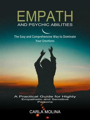 Empath and Psychic Abilities: The Easy and Comprehensive Way to Dominate Your Emotions (A Practical Guide for Highly Empathetic and Sensitive Persons)
