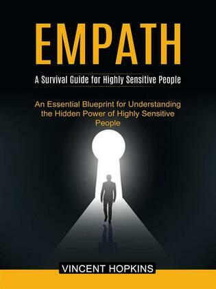Empath: A Survival Guide for Highly Sensitive People (An Essential Blueprint for Understanding the Hidden Power of Highly Sensitive People)
