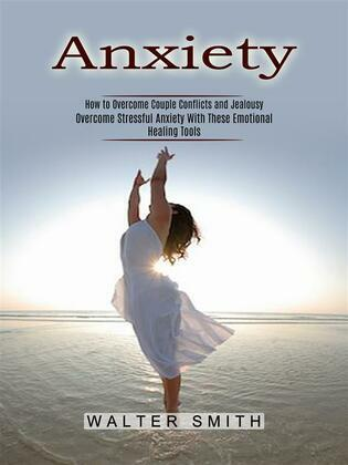 Anxiety: How to Overcome Couple Conflicts and Jealousy (Overcome Stressful Anxiety With These Emotional Healing Tools)
