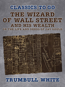 The Wizard of Wall Street and His Wealth Or The Life and Deeds of Jay Gould