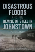 Disastrous Floods and the Demise of Steel in Johnstown