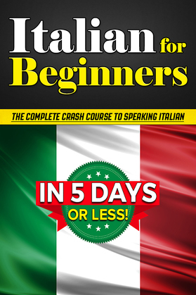 Italian for Beginners: The COMPLETE Crash Course to Speaking Basic Italian in 5 DAYS OR LESS! (Learn to Speak Italian, How to Speak Italian, How to Learn Italian, Learning Italian, Speaking Italian)
