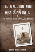 The Juke Joint King of the Mississippi Hills: The Raucous Reign of Tillman Branch