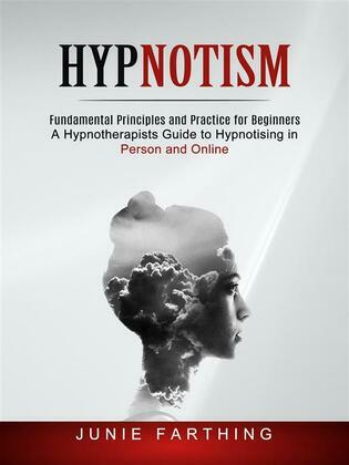 Hypnotism: Fundamental Principles and Practice for Beginners (A Hypnotherapists Guide to Hypnotising in Person and Online)