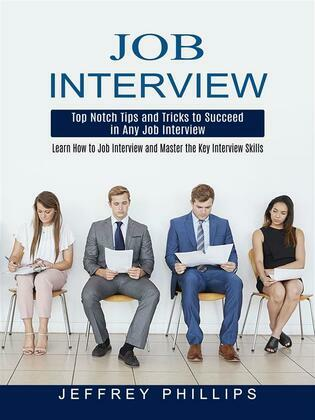 Job Interview: Top Notch Tips and Tricks to Succeed in Any Job Interview (Learn How to Job Interview and Master the Key Interview Skills!)