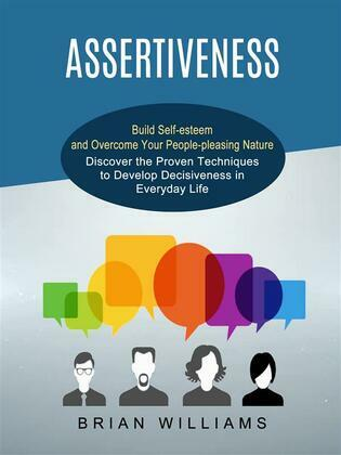 Assertiveness: Build Self-esteem and Overcome Your People-pleasing Nature (Discover the Proven Techniques to Develop Decisiveness in Everyday Life)