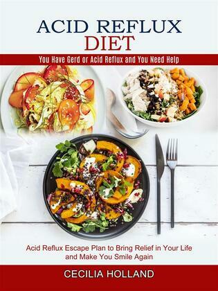Acid Reflux Diet: You Have Gerd or Acid Reflux and You Need Help (Acid Reflux Escape Plan to Bring Relief in Your Life and Make You Smile Again)