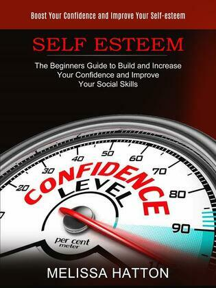 Self Esteem: Boost Your Confidence and Improve Your Self-esteem (The Beginners Guide to Build and Increase Your Confidence and Improve Your Social Skills)