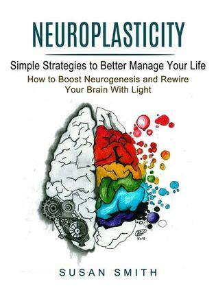 Neuroplasticity: Simple Strategies to Better Manage Your Life (How to Boost Neurogenesis and Rewire Your Brain With Light)