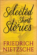 Selected Short Stories of Friedrick Nietzsche