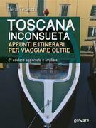 Toscana inconsueta. Appunti e itinerari per viaggiare oltre – Seconda edizione aggiornata e ampliata