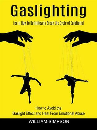 Gaslighting: Learn How to Definitevely Break the Cycle of Emotional (How to Avoid the Gaslight Effect and Heal From Emotional Abuse)