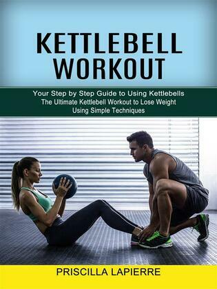 Kettlebell Workout: Your Step by Step Guide to Using Kettlebells (The Ultimate Kettlebell Workout to Lose Weight Using Simple Techniques)