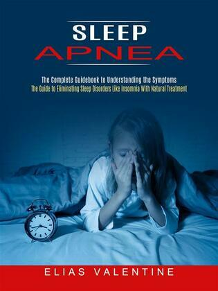 Sleep Apnea: The Complete Guidebook to Understanding the Symptoms (The Guide to Eliminating Sleep Disorders Like Insomnia With Natural Treatment)